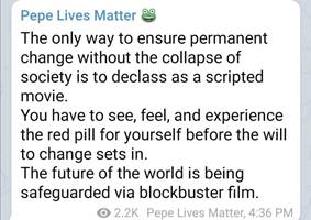 Kan een afbeelding zijn van de tekst 'Pepe Lives Matter The only way to ensure permanent change without the collapse of society is to declass as a scripted movie. You have to see, see feel, and experience the red pill for yourself before the will to change sets in. The future of the world is being safeguarded via blockbuster film. 2.2K Pepe Lives Matter, 4:36 PM'