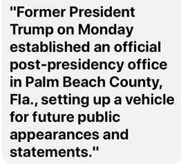 """Kan een afbeelding zijn van de tekst '""""Former President Trump on Monday established an official post-presidency office in Palm Beach County, Fla., setting up a vehicle for future public appearances and statements.""""'"""