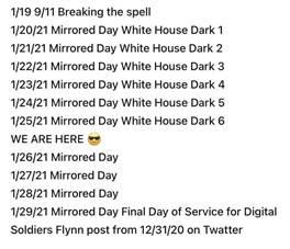 Kan een afbeelding zijn van de tekst '1/19 9/11 Breaking the spell 1/20/21 Mirrored Day White House Dark 1 1/21/21 Mirrored Day White House Dark 2 1/22/21 Mirrored Day White House Dark 3 1/23/21 Mirrored Day White House Dark 4 1/24/21 Mirrored Day White House Dark 5 1/25/21 Mirrored Day White House Dark 6 WE ARE HERE 1/26/21 Mirrored Day 1/27/21 Mirrored Day 1/28/21 Mirrored Day 1/29/21 Mirrored Day Final Day of Service for Digital Soldiers Flynn post from 12/31/20 on Twatter'